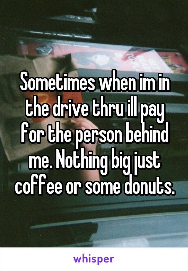 Sometimes when im in the drive thru ill pay for the person behind me. Nothing big just coffee or some donuts.
