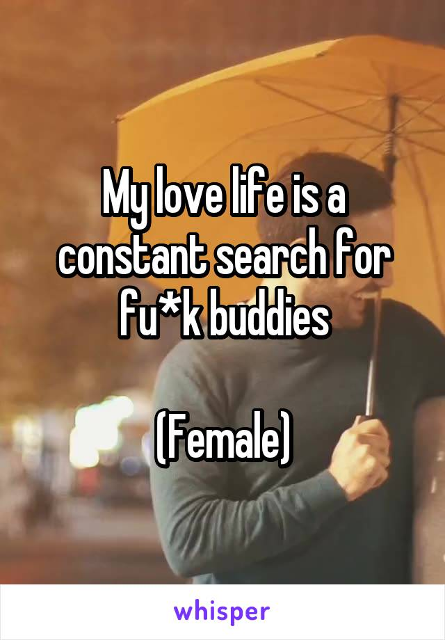 My love life is a constant search for fu*k buddies  (Female)