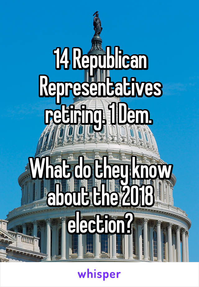 14 Republican Representatives retiring. 1 Dem.   What do they know about the 2018 election?
