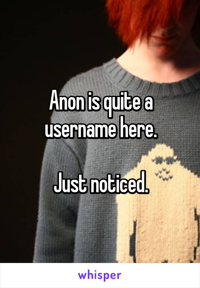 Anon is quite a username here.  Just noticed.