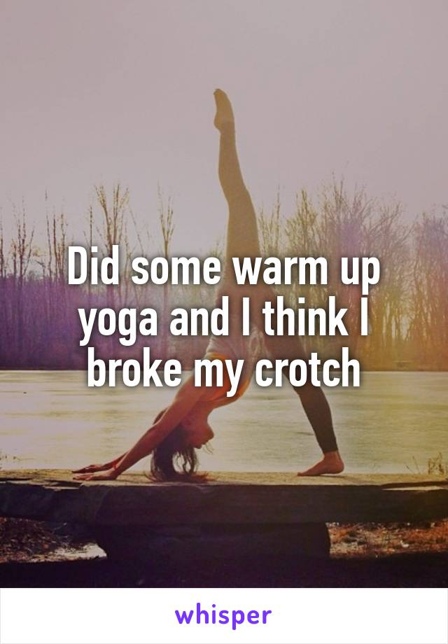 Did some warm up yoga and I think I broke my crotch