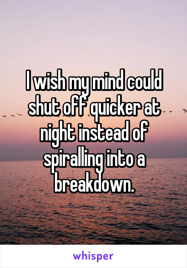 I wish my mind could shut off quicker at night instead of spiralling into a breakdown.