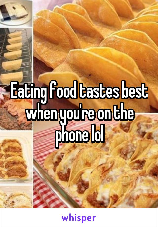 Eating food tastes best when you're on the phone lol