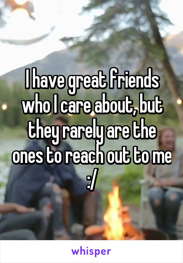 I have great friends who I care about, but they rarely are the ones to reach out to me :/