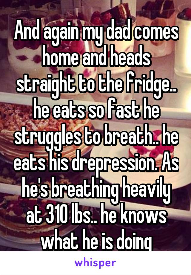 And again my dad comes home and heads straight to the fridge.. he eats so fast he struggles to breath.. he eats his drepression. As he's breathing heavily at 310 lbs.. he knows what he is doing