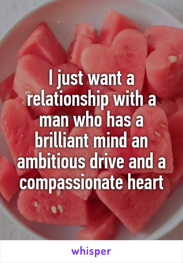 I just want a relationship with a man who has a brilliant mind an ambitious drive and a compassionate heart