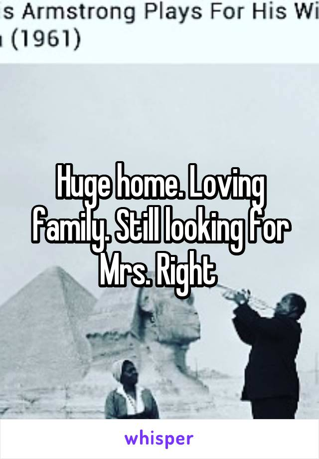 Huge home. Loving family. Still looking for Mrs. Right