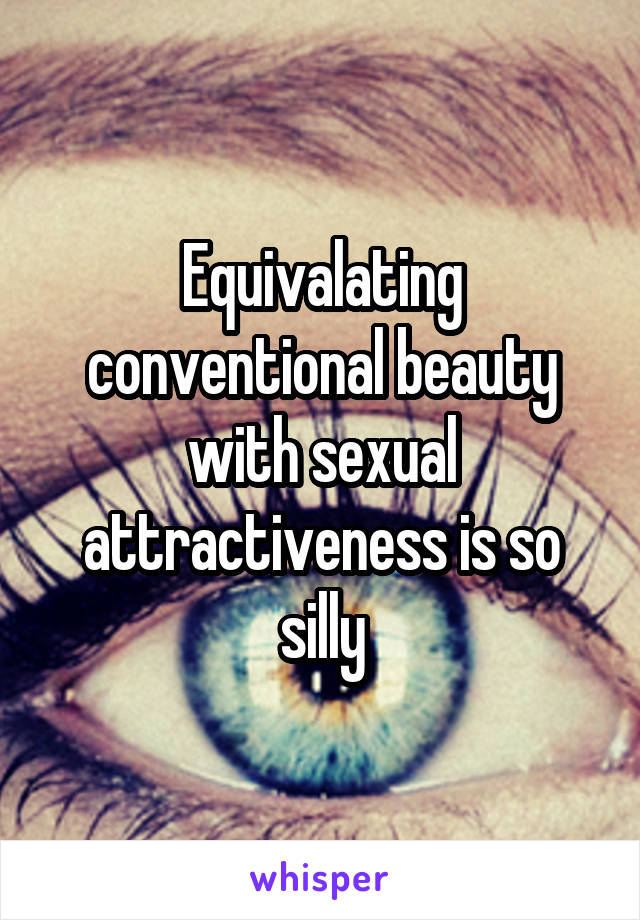 Equivalating conventional beauty with sexual attractiveness is so silly