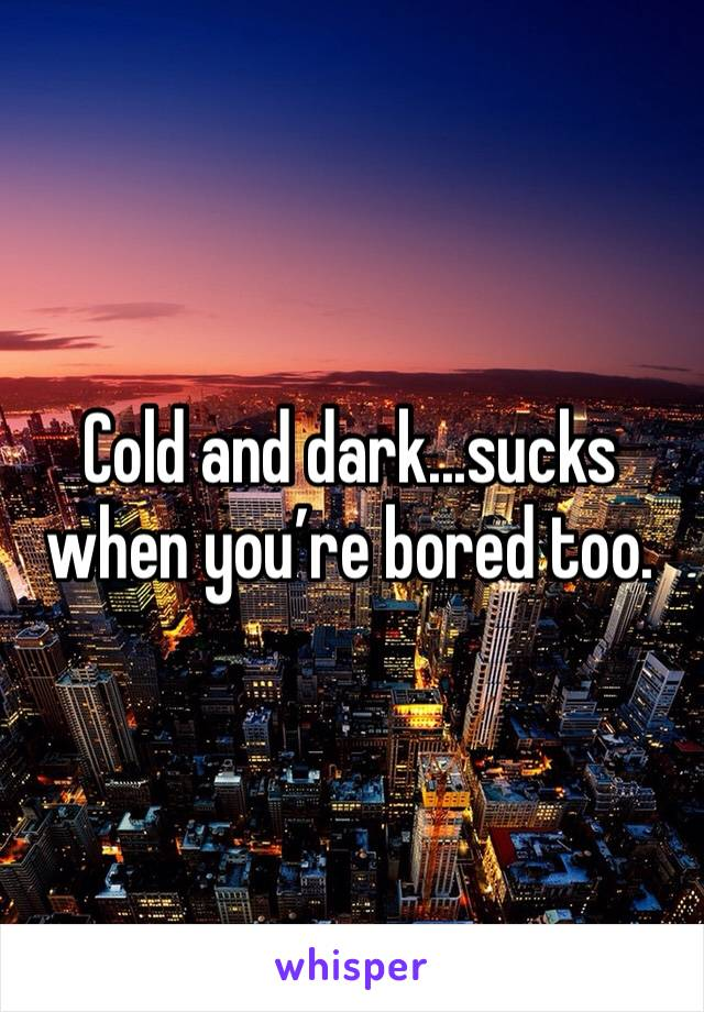 Cold and dark...sucks when you're bored too.