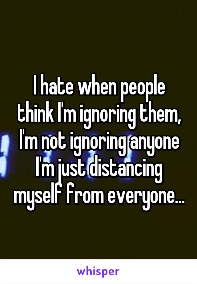 I hate when people think I'm ignoring them, I'm not ignoring anyone I'm just distancing myself from everyone...