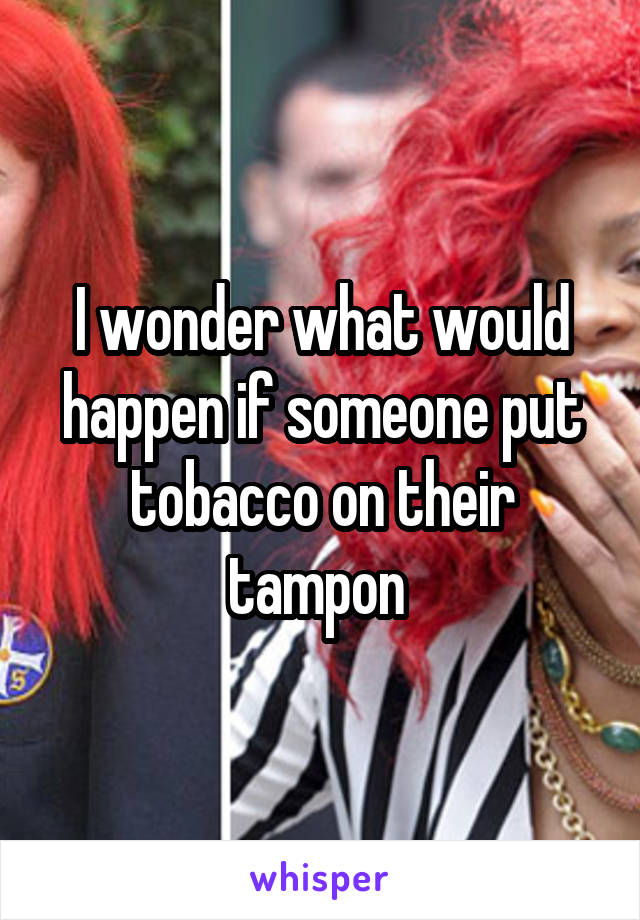 I wonder what would happen if someone put tobacco on their tampon