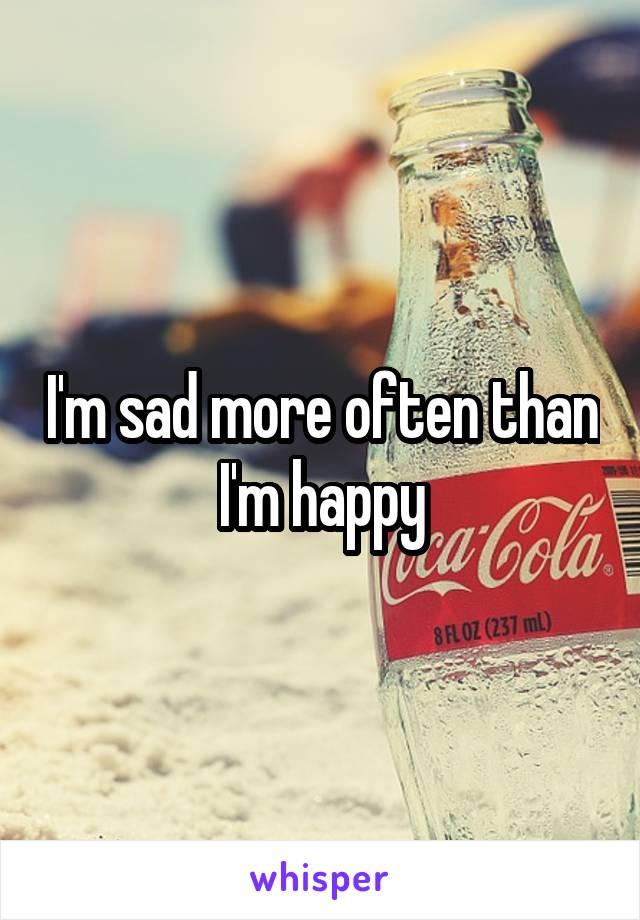 I'm sad more often than I'm happy