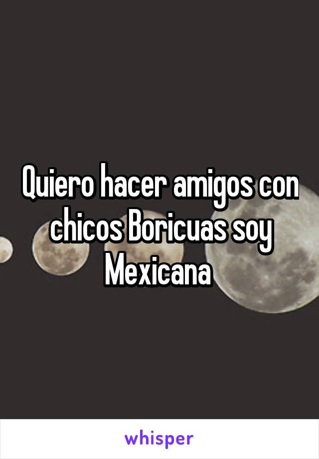 Quiero hacer amigos con chicos Boricuas soy Mexicana