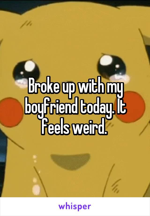 Broke up with my boyfriend today. It feels weird.