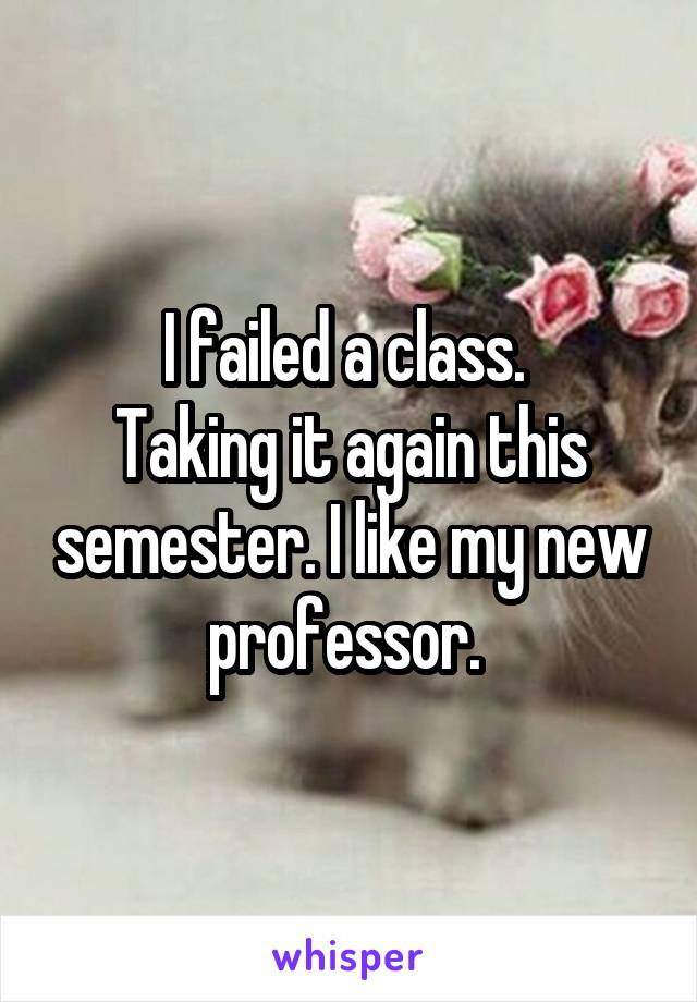 I failed a class.  Taking it again this semester. I like my new professor.