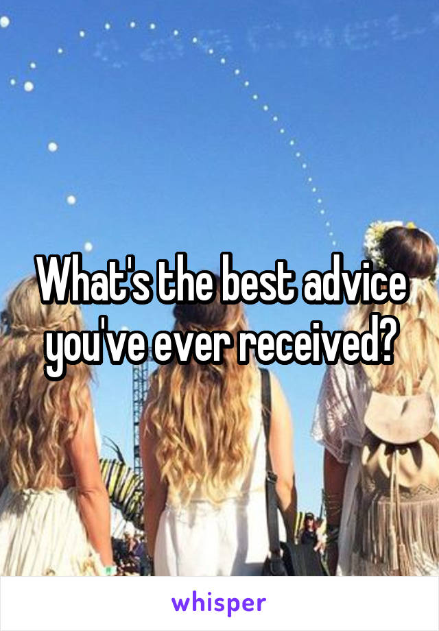 What's the best advice you've ever received?
