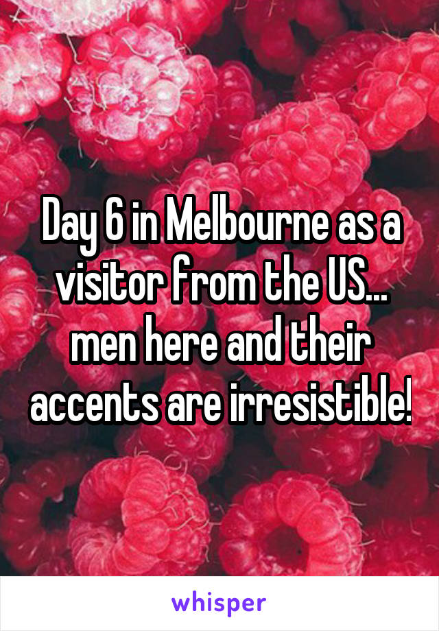 Day 6 in Melbourne as a visitor from the US... men here and their accents are irresistible!