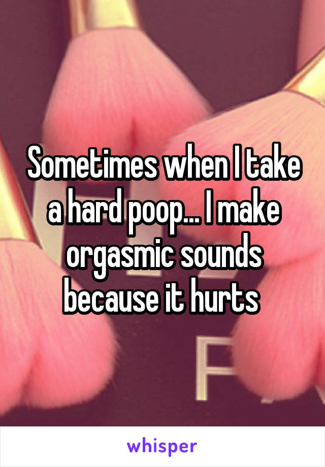 Sometimes when I take a hard poop... I make orgasmic sounds because it hurts
