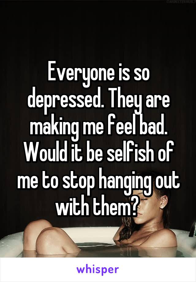 Everyone is so depressed. They are making me feel bad. Would it be selfish of me to stop hanging out with them?