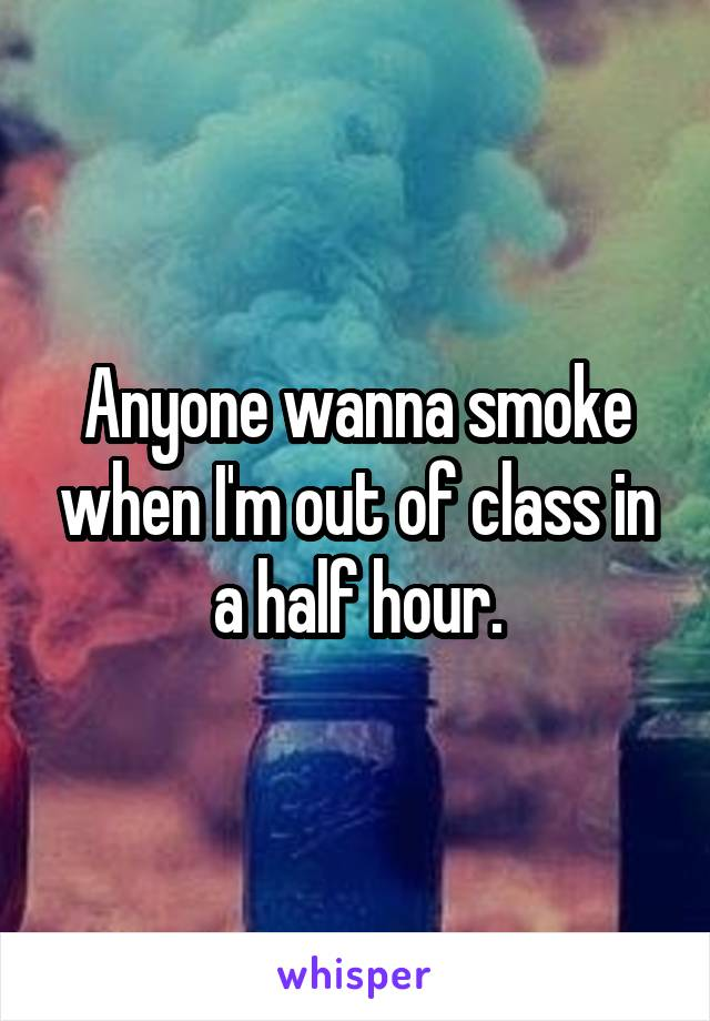 Anyone wanna smoke when I'm out of class in a half hour.