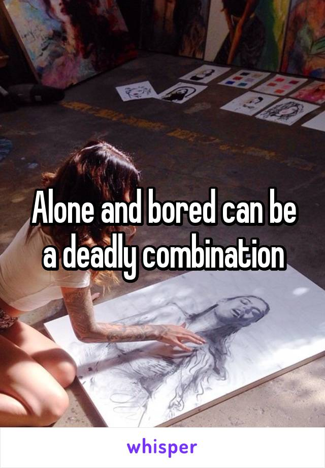 Alone and bored can be a deadly combination