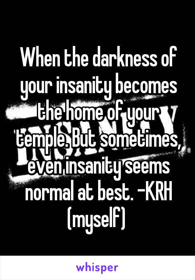 When the darkness of your insanity becomes the home of your temple. But sometimes, even insanity seems normal at best. -KRH (myself)