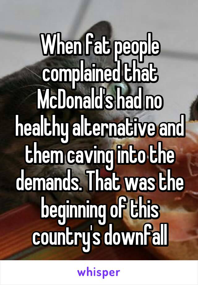When fat people complained that McDonald's had no healthy alternative and them caving into the demands. That was the beginning of this country's downfall