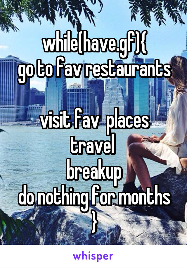 while(have.gf){ go to fav restaurants  visit fav  places travel  breakup do nothing for months }
