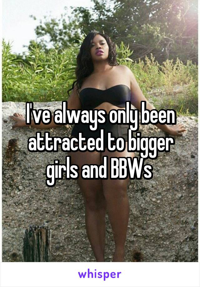 I've always only been attracted to bigger girls and BBWs