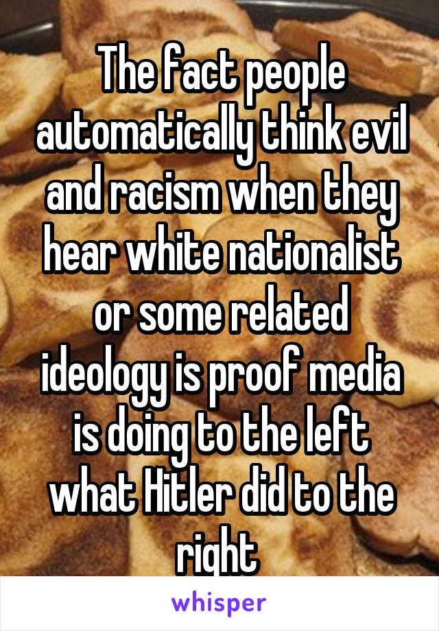 The fact people automatically think evil and racism when they hear white nationalist or some related ideology is proof media is doing to the left what Hitler did to the right
