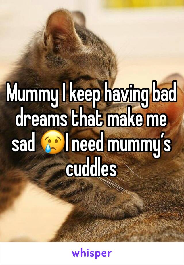 Mummy I keep having bad dreams that make me sad 😢I need mummy's cuddles