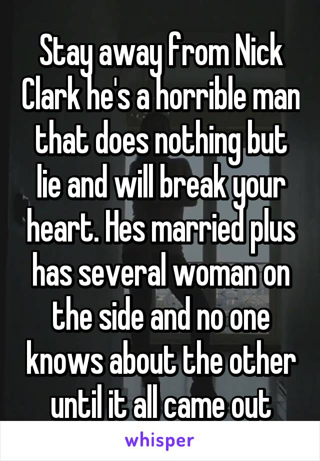 Stay away from Nick Clark he's a horrible man that does nothing but lie and will break your heart. Hes married plus has several woman on the side and no one knows about the other until it all came out