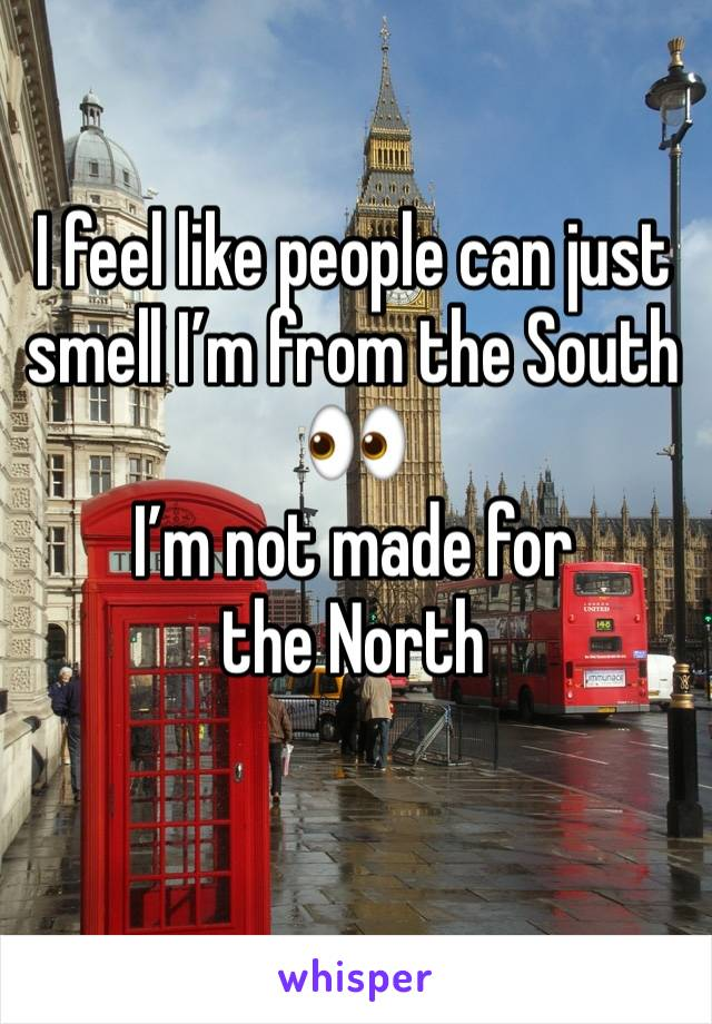 I feel like people can just smell I'm from the South 👀 I'm not made for the North
