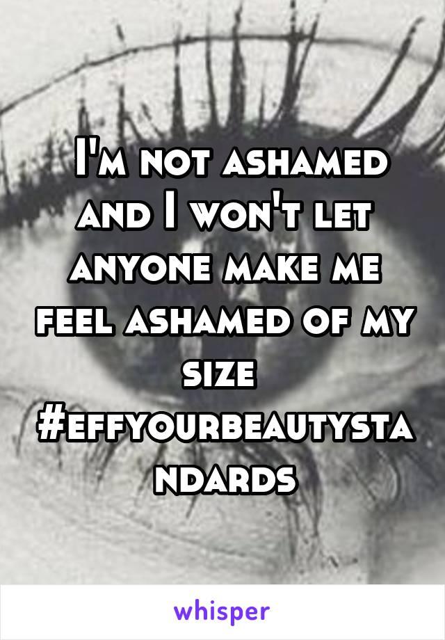I'm not ashamed and I won't let anyone make me feel ashamed of my size  #effyourbeautystandards