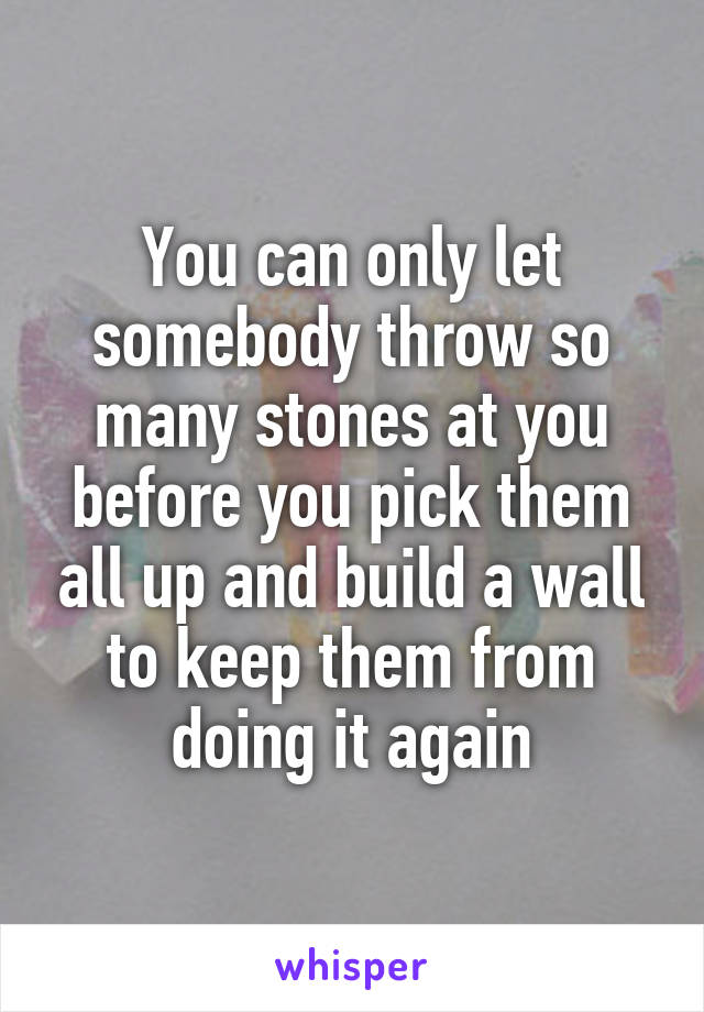 You can only let somebody throw so many stones at you before you pick them all up and build a wall to keep them from doing it again