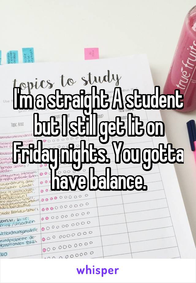 I'm a straight A student but I still get lit on Friday nights. You gotta have balance.