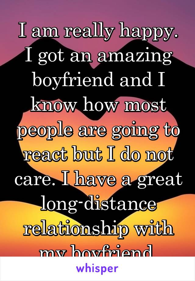 I am really happy. I got an amazing boyfriend and I know how most people are going to react but I do not care. I have a great long-distance relationship with my boyfriend.