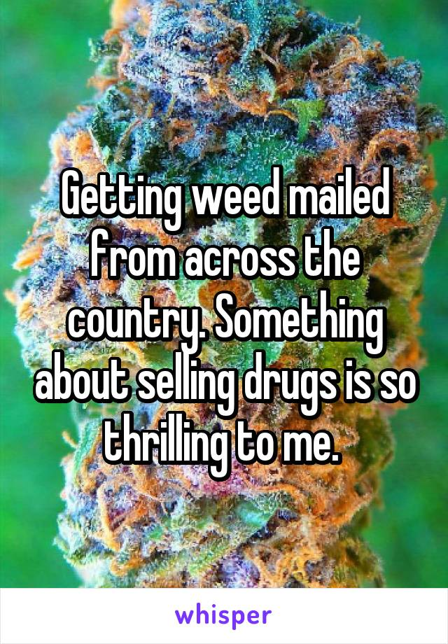 Getting weed mailed from across the country. Something about selling drugs is so thrilling to me.