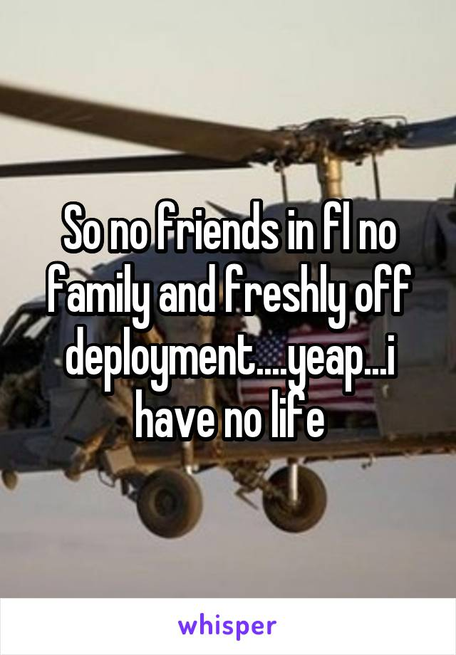 So no friends in fl no family and freshly off deployment....yeap...i have no life
