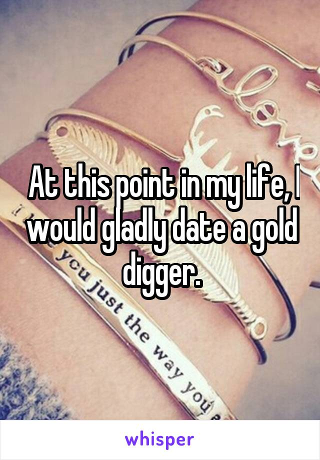 At this point in my life, I would gladly date a gold digger.