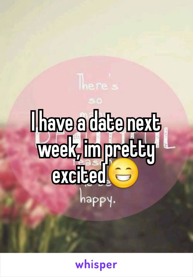 I have a date next week, im pretty excited😁