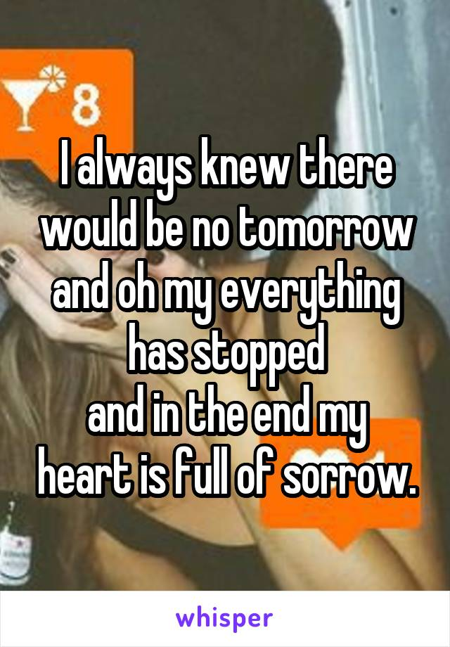 I always knew there would be no tomorrow and oh my everything has stopped and in the end my heart is full of sorrow.