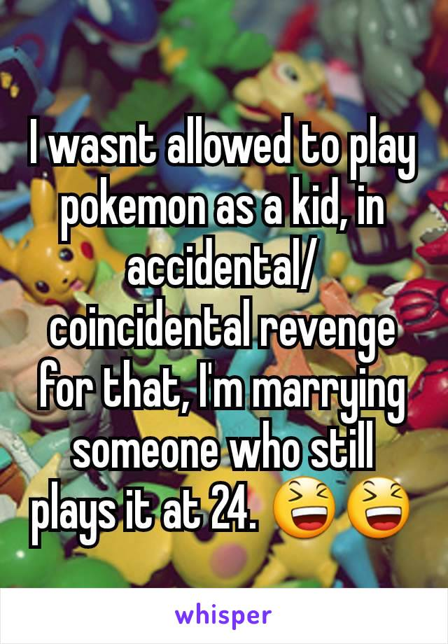 I wasnt allowed to play pokemon as a kid, in accidental/coincidental revenge for that, I'm marrying someone who still plays it at 24. 😆😆