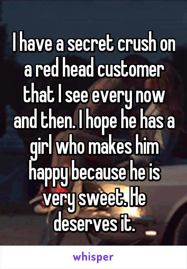 I have a secret crush on a red head customer that I see every now and then. I hope he has a girl who makes him happy because he is very sweet. He deserves it.