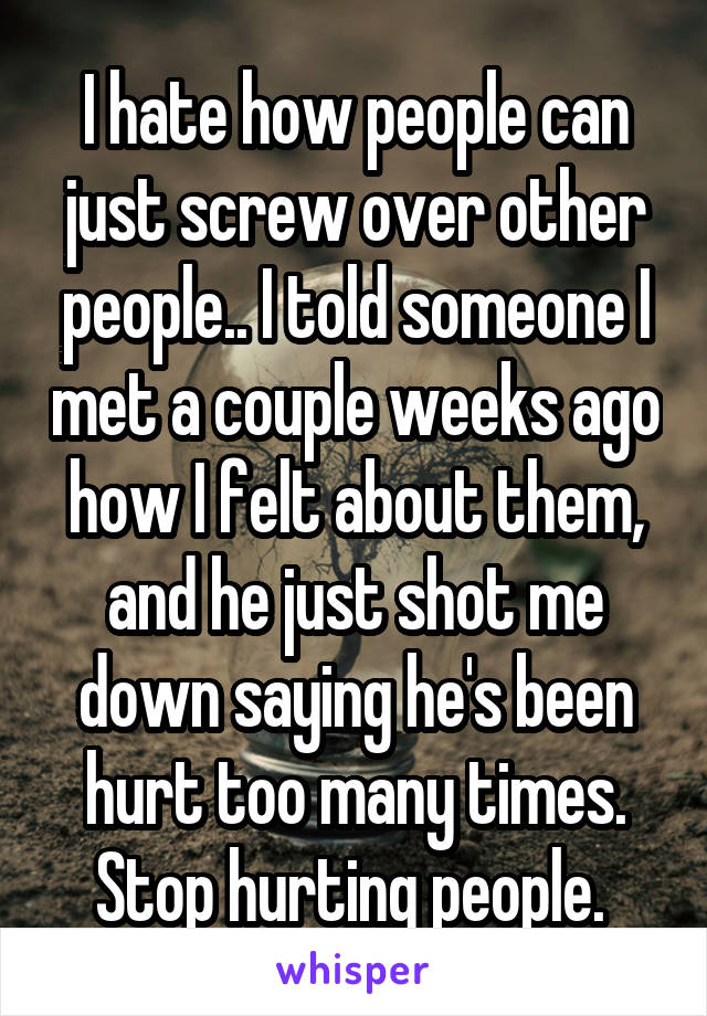 I hate how people can just screw over other people.. I told someone I met a couple weeks ago how I felt about them, and he just shot me down saying he's been hurt too many times. Stop hurting people.