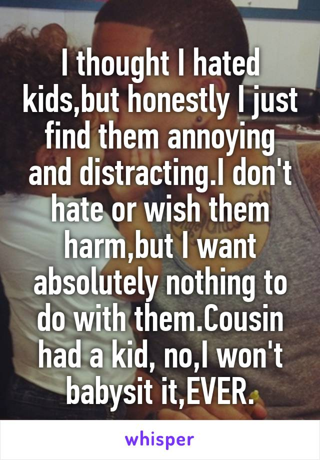 I thought I hated kids,but honestly I just find them annoying and distracting.I don't hate or wish them harm,but I want absolutely nothing to do with them.Cousin had a kid, no,I won't babysit it,EVER.