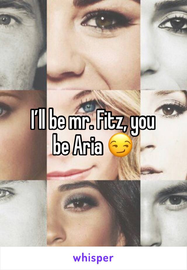 I'll be mr. Fitz, you be Aria 😏