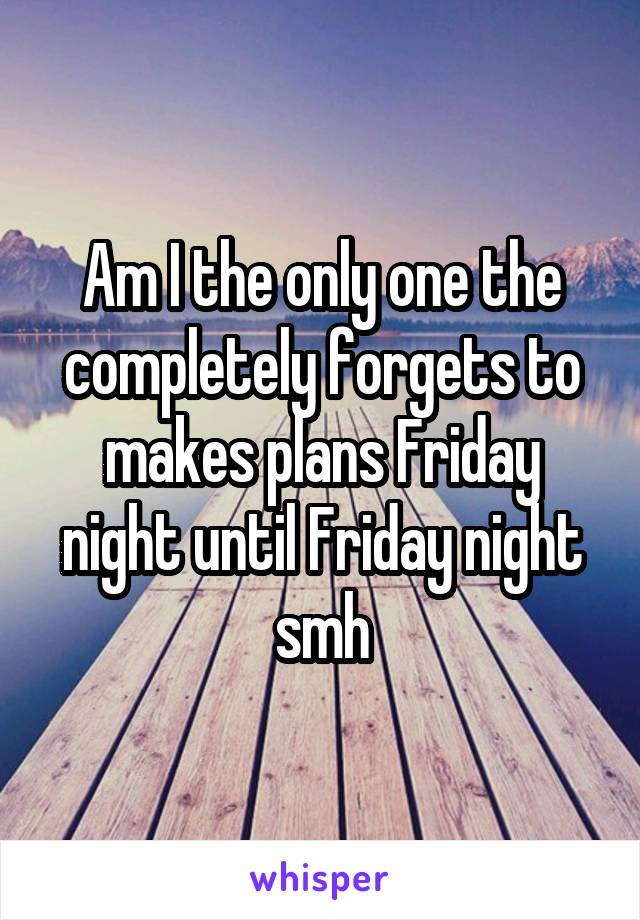 Am I the only one the completely forgets to makes plans Friday night until Friday night smh