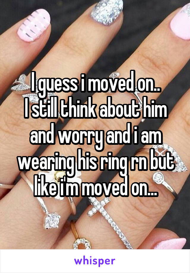 I guess i moved on.. I still think about him and worry and i am wearing his ring rn but like i'm moved on...