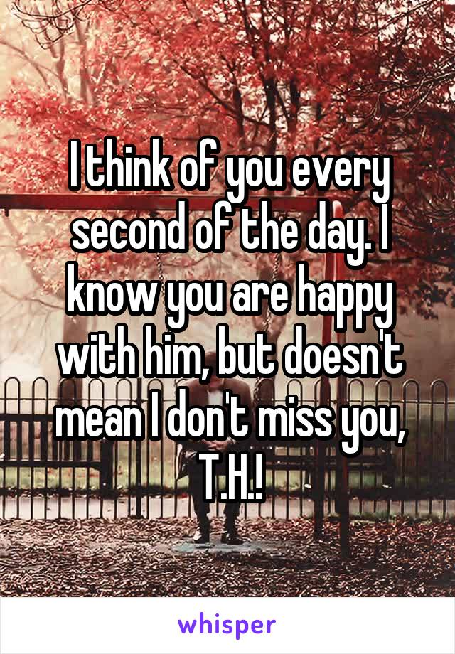 I think of you every second of the day. I know you are happy with him, but doesn't mean I don't miss you, T.H.!